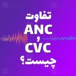 تفاوت ANC و CVC چیست و کدام بهتر است؟