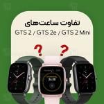 مقایسه ساعت هوشمند آمازفیت GTS 2 با GTS 2e و GTS 2 Mini
